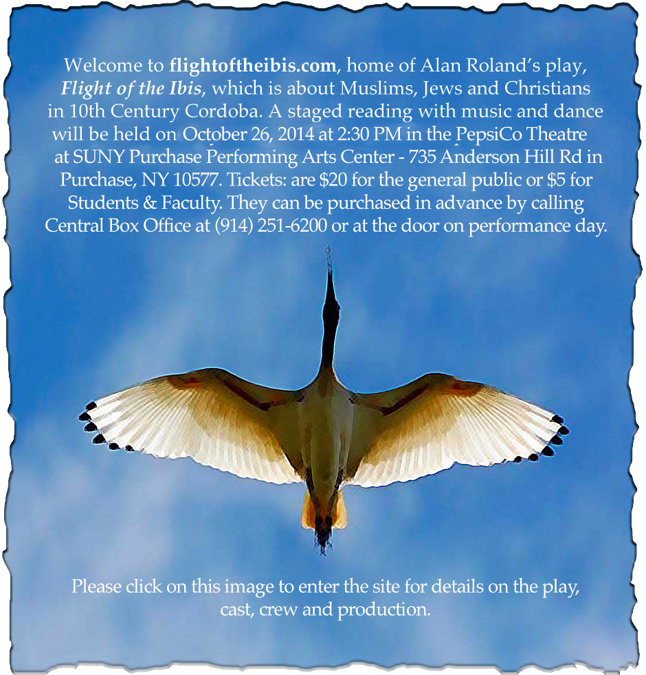 Welcome to flightoftheibis.com, home of Alan Roland's play, Light of the Ibis. which is about Muslims, Jews and Christians in 10th Century Cordoba. A staged reading with music and dance will be held on 5/3/14 at 6PM in the Worship Room of the Unitarian Universalist Congregation at Shelter Rock in Manhasset, NY.